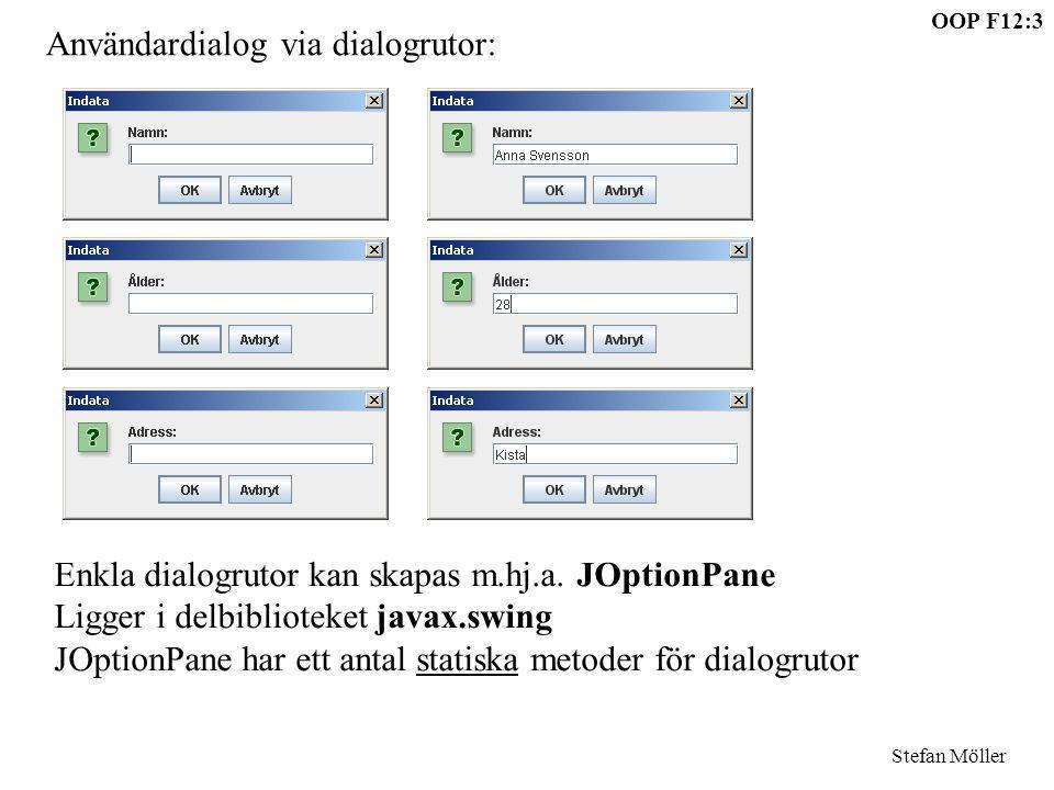 OOP F12:4 Stefan Möller Tre olika standard-dialogrutor JOptionPane.showMessageDialog(null, Meddelande: ); int x=JOptionPane.showConfirmDialog(null, Fråga: ); String str=JOptionPane.showInputDialog( Fråga: ); Returnerar en int, någon av: YES_OPTION, NO_OPTION CANCEL_OPTION, CLOSED_OPTION Returnerar en String Om Avbryt eller X returneras null Meddelandetexten här String kan vara vilket Object som helst, det som skrivs ut är toString()