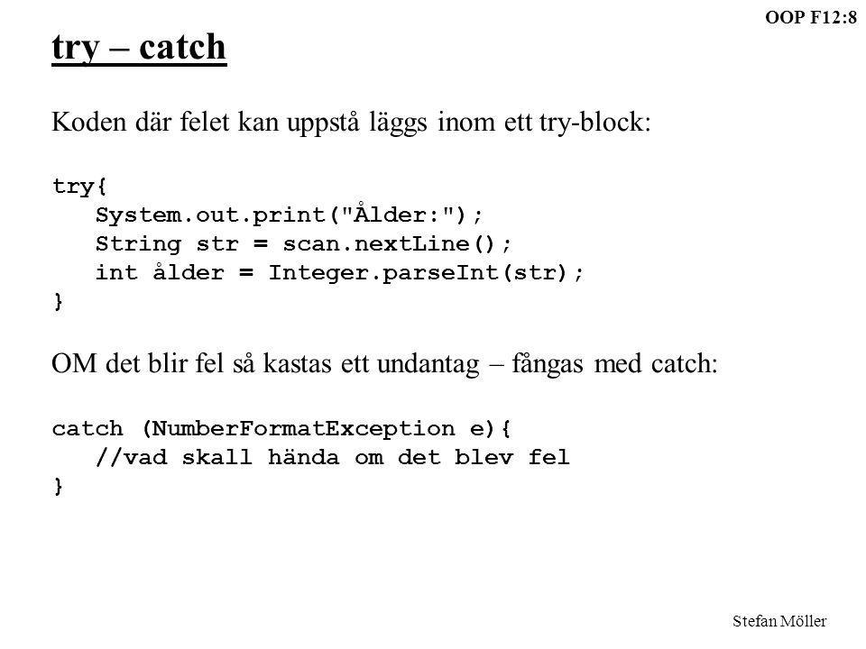 OOP F12:9 Stefan Möller Läs in en ålder (alltså som en int): public static void main(String[]args){ Scanner scan = new Scanner(System.in); int ålder; boolean ok; do{ ok = true; try{ System.out.print( Ålder: ); String str = scan.nextLine(); ålder = Integer.parseInt(str); } catch (NumberFormatException e){ System.out.println( Åldern måste vara ett tal! ); ok = false; } }while (!ok); System.out.println( Ålder= +ålder); }