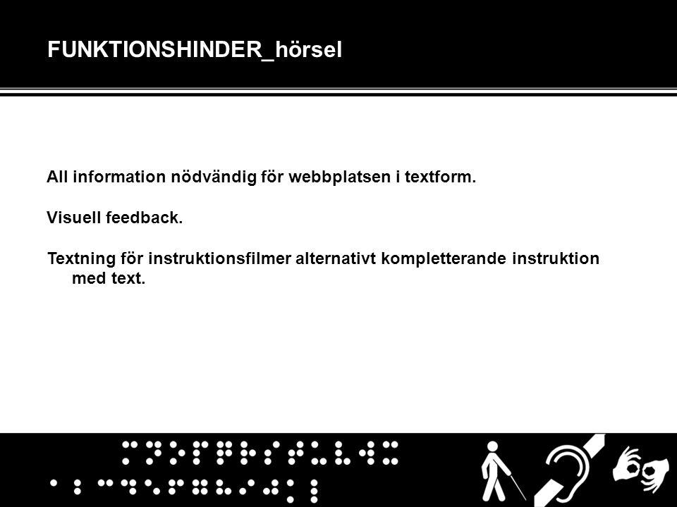FUNKTIONSHINDER_hörsel All information nödvändig för webbplatsen i textform. Visuell feedback. Textning för instruktionsfilmer alternativt komplettera