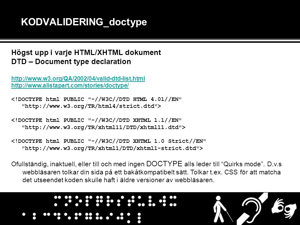 KODVALIDERING_doctype Högst upp i varje HTML/XHTML dokument DTD – Document type declaration http://www.w3.org/QA/2002/04/valid-dtd-list.html http://www.alistapart.com/stories/doctype/ <!DOCTYPE html PUBLIC -//W3C//DTD HTML 4.01//EN http://www.w3.org/TR/html4/strict.dtd > <!DOCTYPE html PUBLIC -//W3C//DTD XHTML 1.1//EN http://www.w3.org/TR/xhtml11/DTD/xhtml11.dtd > <!DOCTYPE html PUBLIC -//W3C//DTD XHTML 1.0 Strict//EN http://www.w3.org/TR/xhtml1/DTD/xhtml1-strict.dtd > Ofullständig, inaktuell, eller till och med ingen DOCTYPE alls leder till Quirks mode .