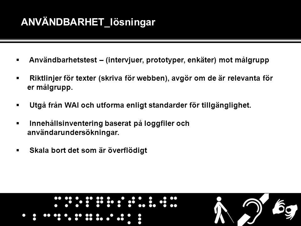 ANVÄNDBARHET_lösningar  Användbarhetstest – (intervjuer, prototyper, enkäter) mot målgrupp  Riktlinjer för texter (skriva för webben), avgör om de ä