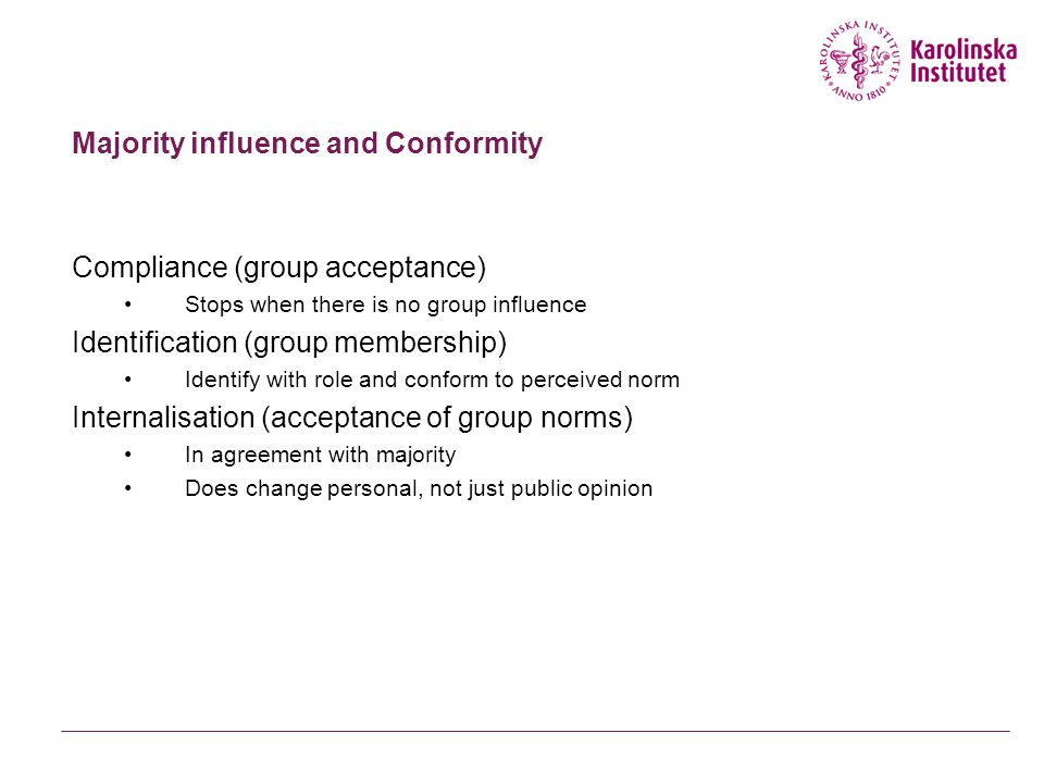 Majority influence and Conformity Compliance (group acceptance) Stops when there is no group influence Identification (group membership) Identify with