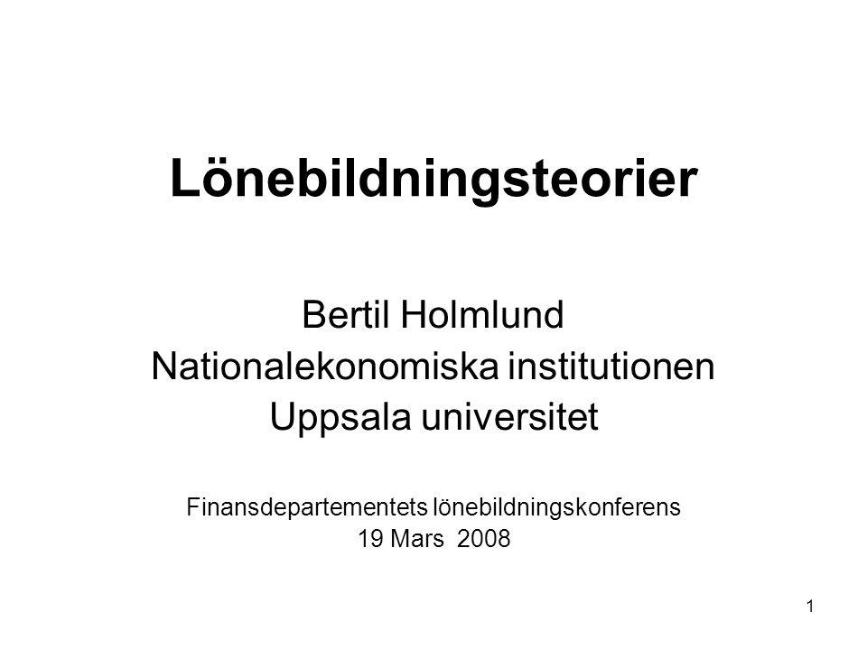 1 Lönebildningsteorier Bertil Holmlund Nationalekonomiska institutionen Uppsala universitet Finansdepartementets lönebildningskonferens 19 Mars 2008
