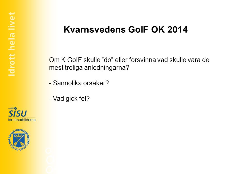 """Kvarnsvedens GoIF OK 2014 Om K GoIF skulle """"dö"""" eller försvinna vad skulle vara de mest troliga anledningarna? - Sannolika orsaker? - Vad gick fel?"""