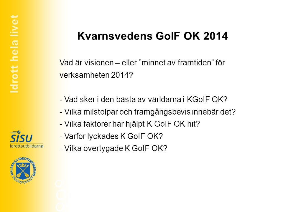 """Kvarnsvedens GoIF OK 2014 Vad är visionen – eller """"minnet av framtiden"""" för verksamheten 2014? - Vad sker i den bästa av världarna i KGoIF OK? - Vilka"""