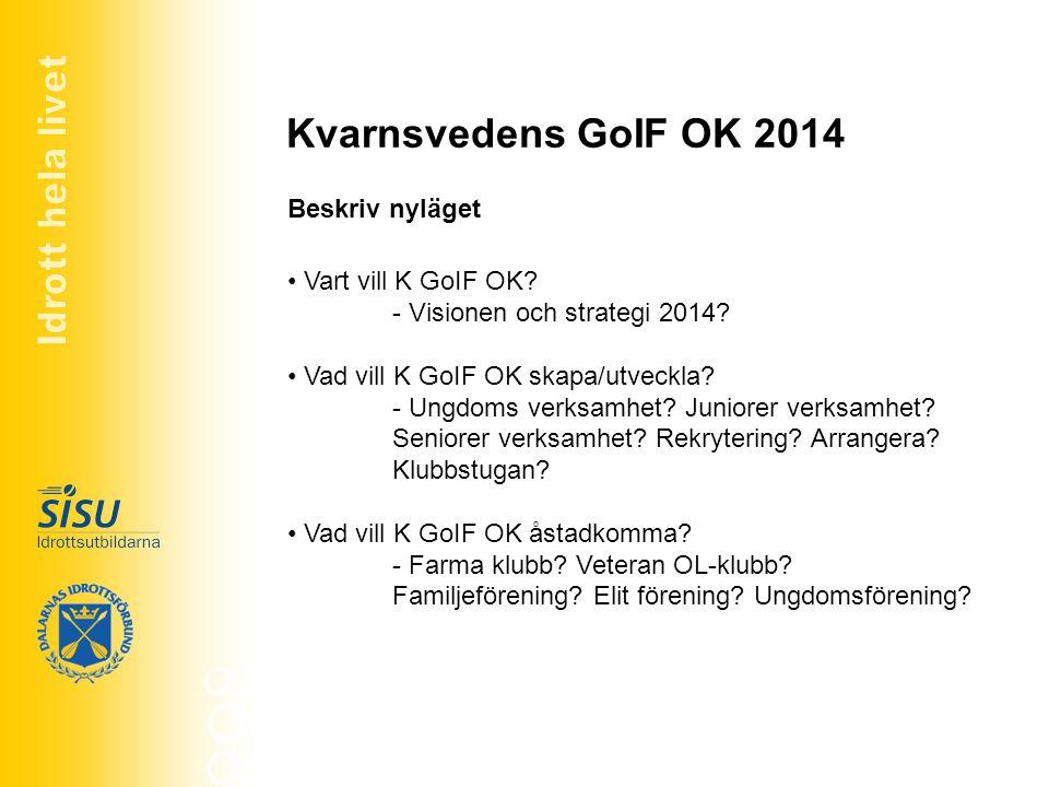 Kvarnsvedens GoIF OK 2014 Vart vill K GoIF OK? - Visionen och strategi 2014? Vad vill K GoIF OK skapa/utveckla? - Ungdoms verksamhet? Juniorer verksam