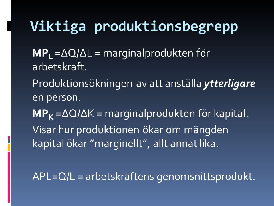 Viktiga produktionsbegrepp MP L =ΔQ/ΔL = marginalprodukten för arbetskraft. Produktionsökningen av att anställa ytterligare en person. MP K =ΔQ/ΔK = m