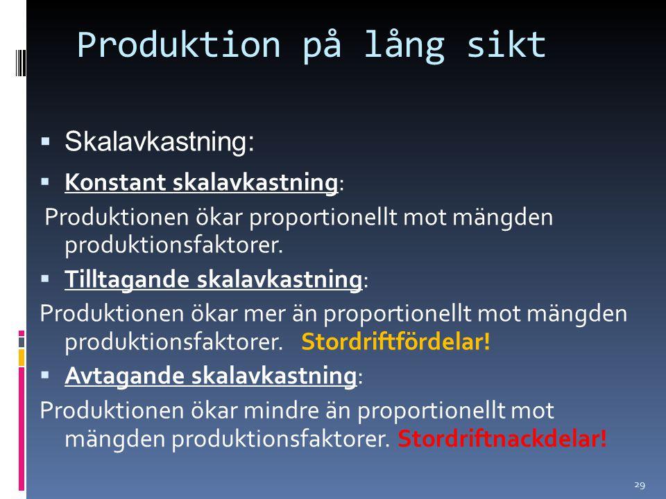 29 Produktion på lång sikt  Skalavkastning:  Konstant skalavkastning: Produktionen ökar proportionellt mot mängden produktionsfaktorer.  Tilltagand