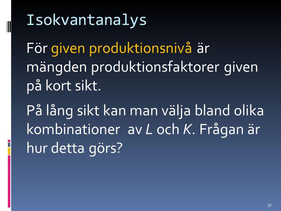 37 Isokvantanalys För given produktionsnivå är mängden produktionsfaktorer given på kort sikt. På lång sikt kan man välja bland olika kombinationer av