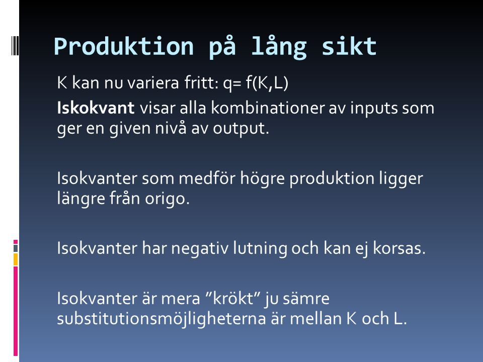 Produktion på lång sikt K kan nu variera fritt: q= f(K,L) Iskokvant visar alla kombinationer av inputs som ger en given nivå av output. Isokvanter som