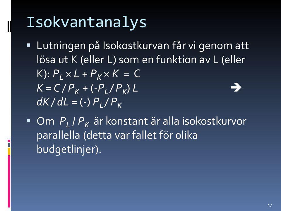 47 Isokvantanalys  Lutningen på Isokostkurvan får vi genom att lösa ut K (eller L) som en funktion av L (eller K): P L × L + P K × K = C K = C / P K + (-P L / P K ) L  dK / dL = (-) P L / P K  Om P L / P K är konstant är alla isokostkurvor parallella (detta var fallet för olika budgetlinjer).