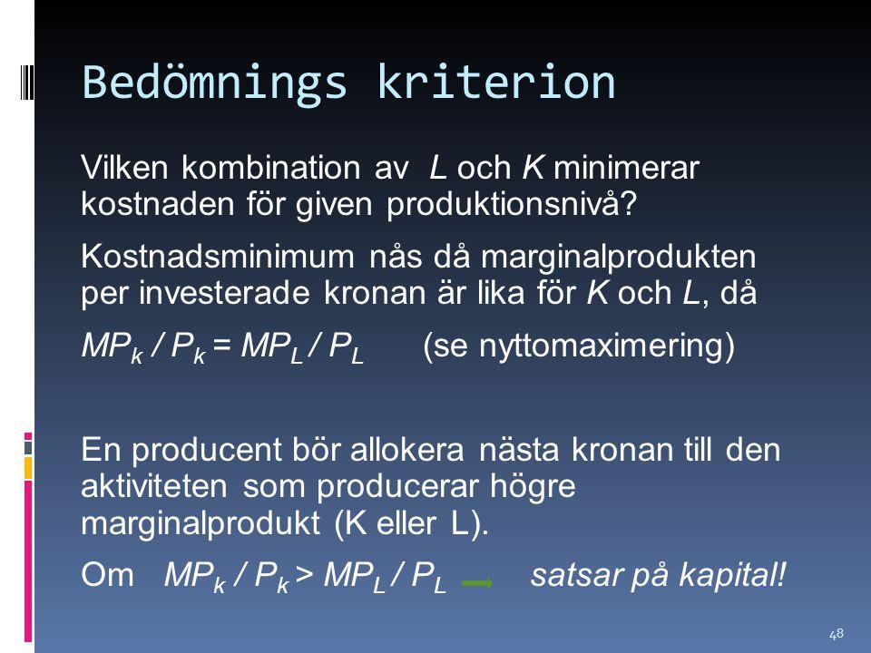 48 Bedömnings kriterion Vilken kombination av L och K minimerar kostnaden för given produktionsnivå? Kostnadsminimum nås då marginalprodukten per inve