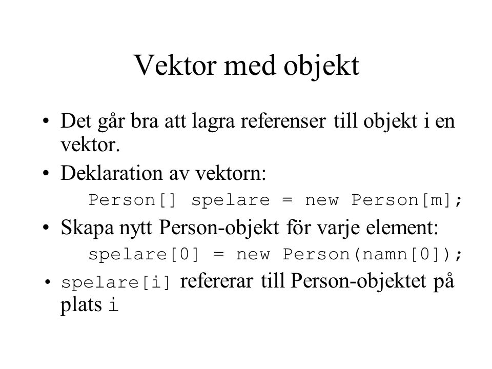 Vektor med objekt - exempel class Minigolf5 { public static void main(String[] namn){ int m = namn.length; Person[] spelare = new Person[m]; for(int i = 0; i < m; i++){ spelare[i] = new Person(namn[i]); spelare[i].spela(); } //for } //main } //class Minigolf5