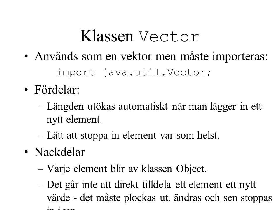 Klassen Vector Används som en vektor men måste importeras: import java.util.Vector; Fördelar: –Längden utökas automatiskt när man lägger in ett nytt e