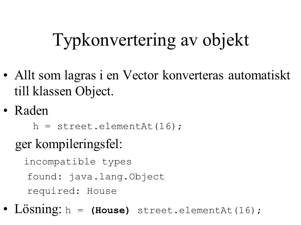 Exempel Vector street = new Vector(); House h; for (int i = 0; i < 22; i++) { h = new House(98,5, bastu ); street.addElement(h); } h = (House) street.elementAt(16); stdout.println( Antal: + street.size());