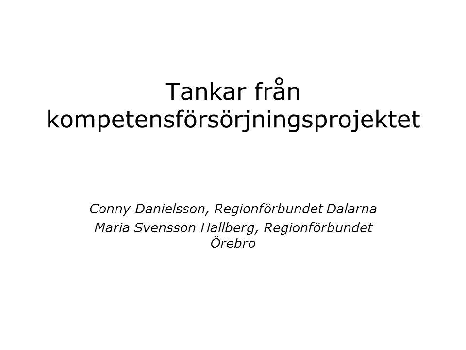 Tankar från kompetensförsörjningsprojektet Conny Danielsson, Regionförbundet Dalarna Maria Svensson Hallberg, Regionförbundet Örebro