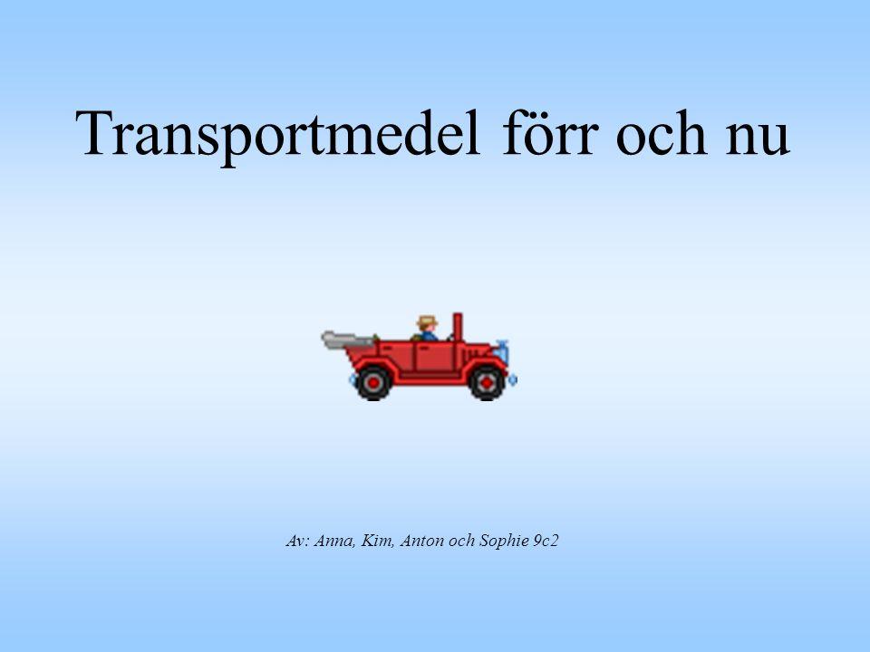 Av: Anna, Kim, Anton och Sophie 9c2 Transportmedel förr och nu