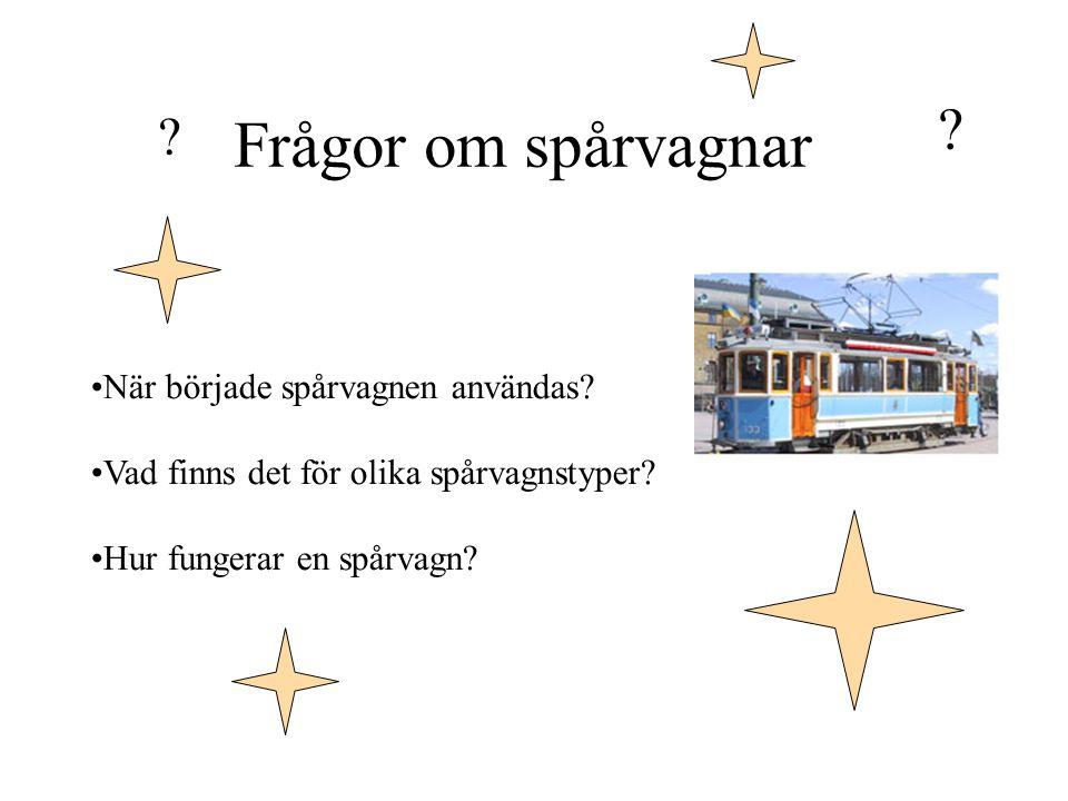Frågor om spårvagnar ? ? När började spårvagnen användas? Vad finns det för olika spårvagnstyper? Hur fungerar en spårvagn?