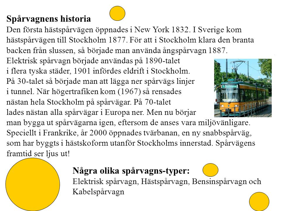 Spårvagnens historia Den första hästspårvägen öppnades i New York 1832. I Sverige kom hästspårvägen till Stockholm 1877. För att i Stockholm klara den