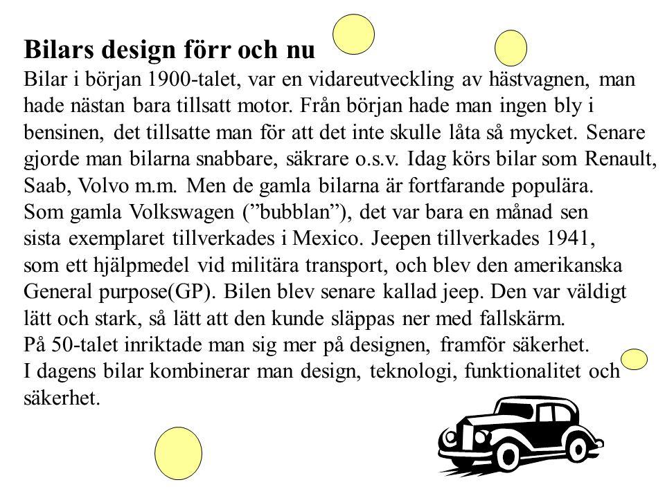 Bilars design förr och nu Bilar i början 1900-talet, var en vidareutveckling av hästvagnen, man hade nästan bara tillsatt motor. Från början hade man
