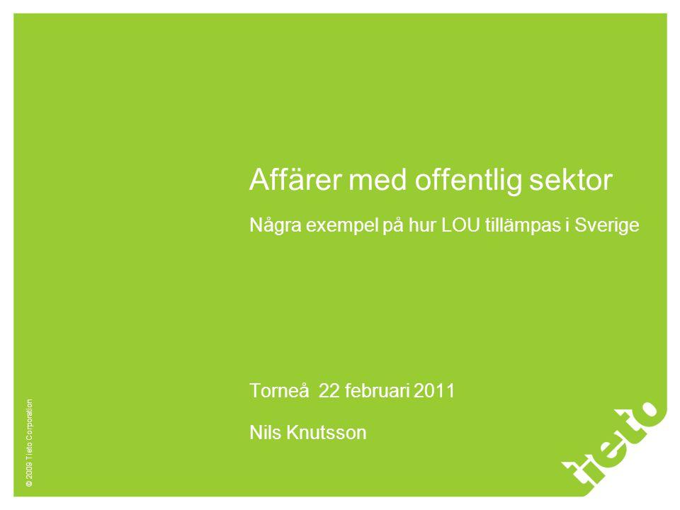 © 2009 Tieto Corporation Affärer med offentlig sektor Några exempel på hur LOU tillämpas i Sverige Torneå 22 februari 2011 Nils Knutsson