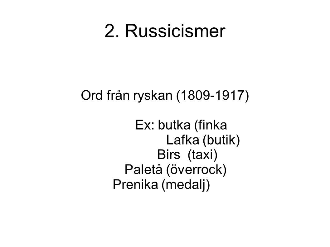 2. Russicismer Ord från ryskan (1809-1917) Ex: butka (finka Lafka (butik) Birs (taxi) Paletå (överrock) Prenika (medalj)
