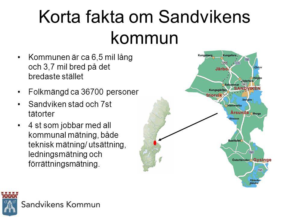 Korta fakta om Sandvikens kommun Kommunen är ca 6,5 mil lång och 3,7 mil bred på det bredaste stället Folkmängd ca 36700 personer Sandviken stad och 7st tätorter 4 st som jobbar med all kommunal mätning, både teknisk mätning/ utsättning, ledningsmätning och förrättningsmätning.
