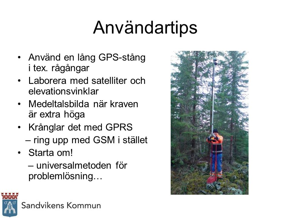 Användartips Använd en lång GPS-stång i tex. rågångar Laborera med satelliter och elevationsvinklar Medeltalsbilda när kraven är extra höga Krånglar d