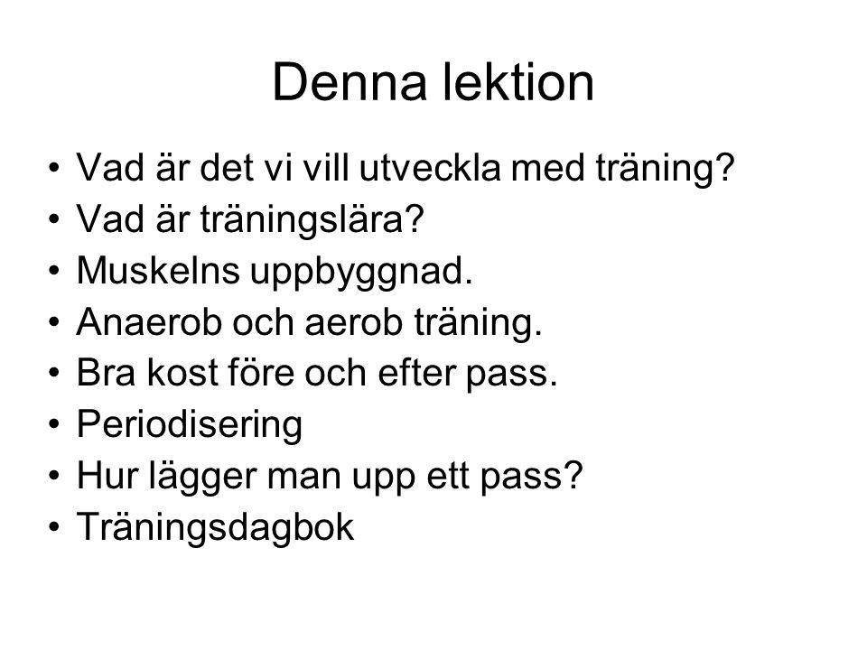 Denna lektion Vad är det vi vill utveckla med träning? Vad är träningslära? Muskelns uppbyggnad. Anaerob och aerob träning. Bra kost före och efter pa