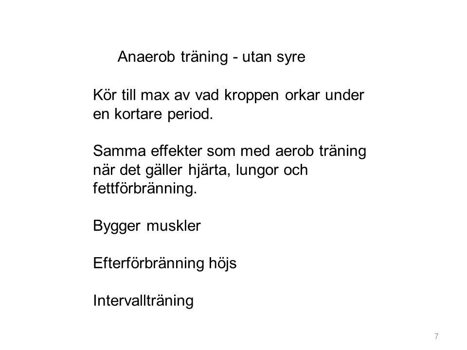 7 Anaerob träning - utan syre Kör till max av vad kroppen orkar under en kortare period. Samma effekter som med aerob träning när det gäller hjärta, l