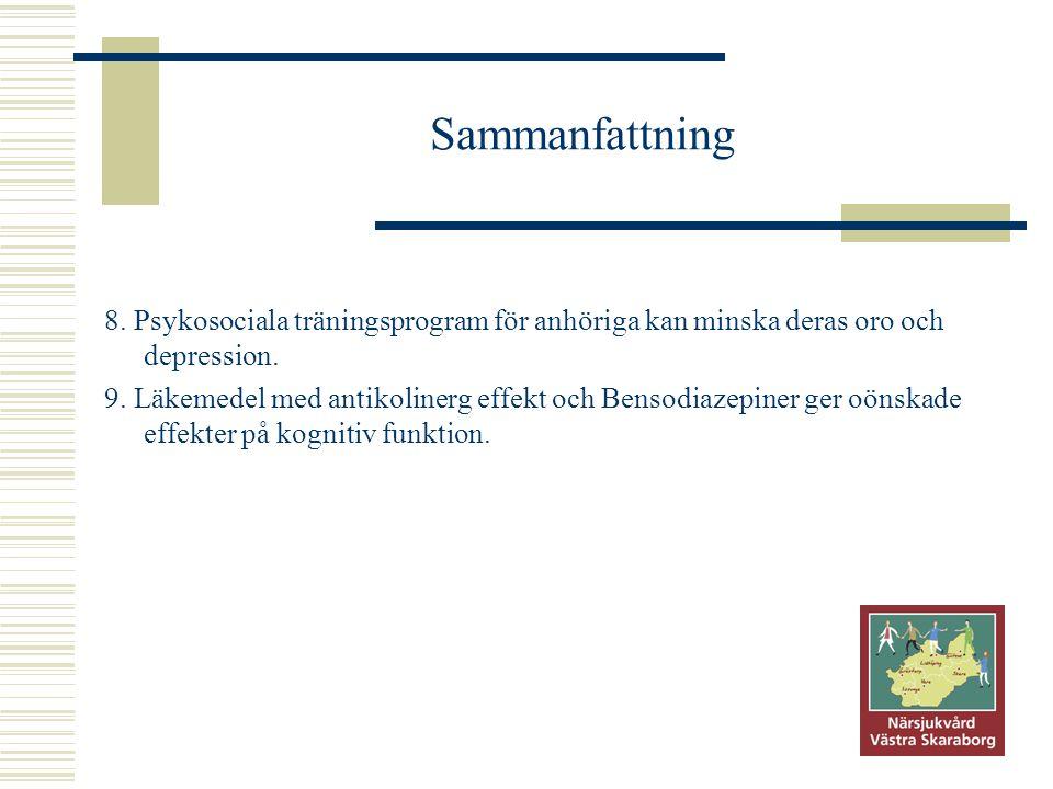 Sammanfattning 8. Psykosociala träningsprogram för anhöriga kan minska deras oro och depression. 9. Läkemedel med antikolinerg effekt och Bensodiazepi