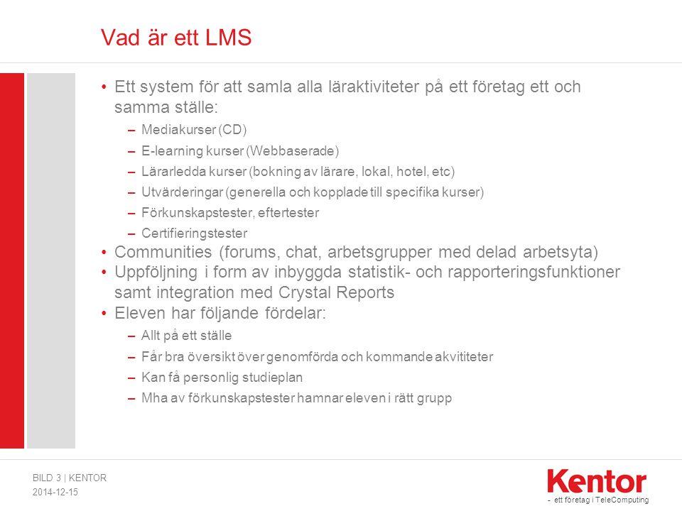 - ett företag i TeleComputing Vad är ett LMS Ett system för att samla alla läraktiviteter på ett företag ett och samma ställe: –Mediakurser (CD) –E-learning kurser (Webbaserade) –Lärarledda kurser (bokning av lärare, lokal, hotel, etc) –Utvärderingar (generella och kopplade till specifika kurser) –Förkunskapstester, eftertester –Certifieringstester Communities (forums, chat, arbetsgrupper med delad arbetsyta) Uppföljning i form av inbyggda statistik- och rapporteringsfunktioner samt integration med Crystal Reports Eleven har följande fördelar: –Allt på ett ställe –Får bra översikt över genomförda och kommande akvititeter –Kan få personlig studieplan –Mha av förkunskapstester hamnar eleven i rätt grupp 2014-12-15 BILD 3   KENTOR