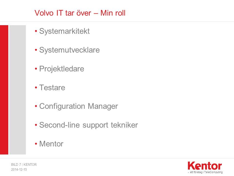 - ett företag i TeleComputing Volvo IT tar över – Min roll Systemarkitekt Systemutvecklare Projektledare Testare Configuration Manager Second-line support tekniker Mentor 2014-12-15 BILD 7   KENTOR