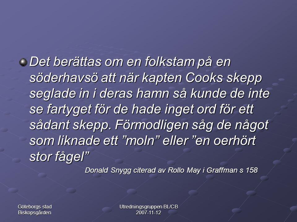 Göteborgs stad Biskopsgården Utredningsgruppen BL/CB 2007-11-12 Det berättas om en folkstam på en söderhavsö att när kapten Cooks skepp seglade in i deras hamn så kunde de inte se fartyget för de hade inget ord för ett sådant skepp.