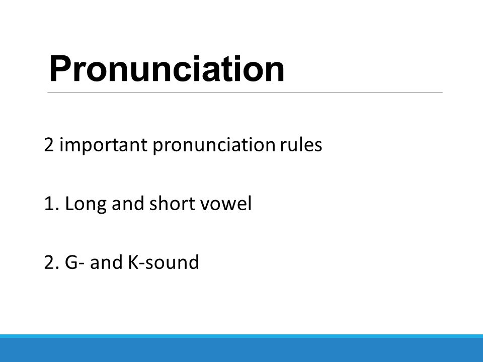 Pronunciation 2 important pronunciation rules 1. Long and short vowel 2. G- and K-sound