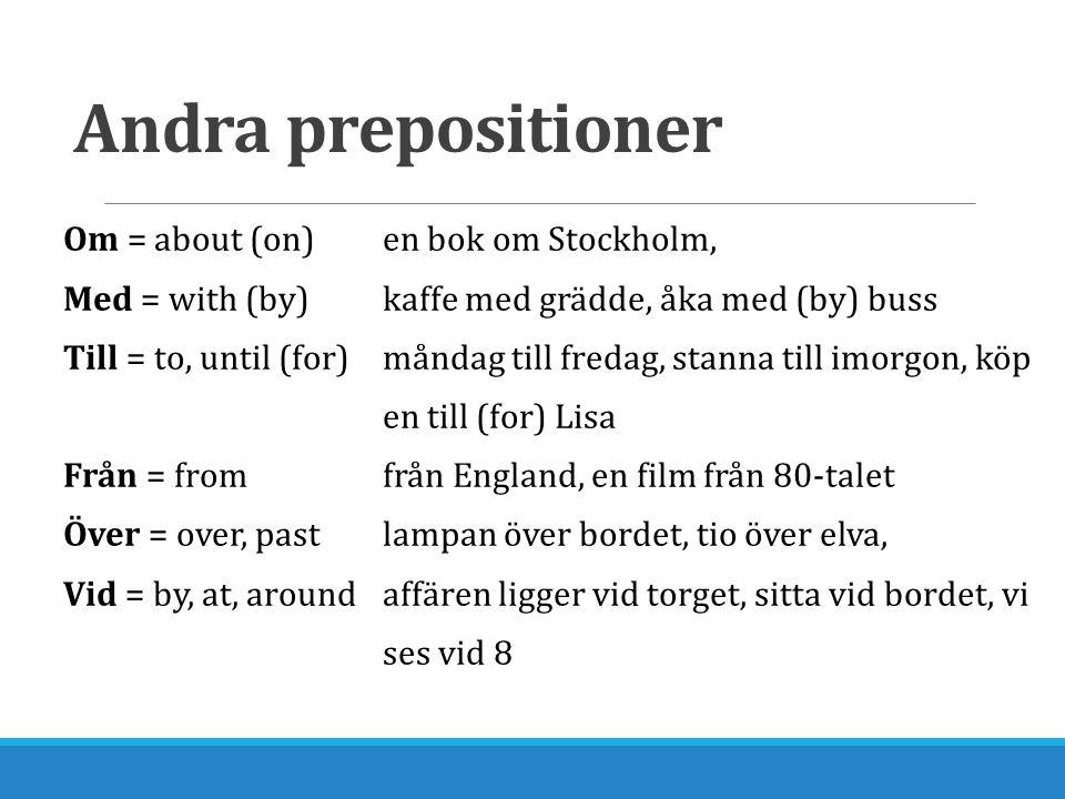 Andra prepositioner Om = about (on)en bok om Stockholm, Med = with (by)kaffe med grädde, åka med (by) buss Till = to, until (for)måndag till fredag, s