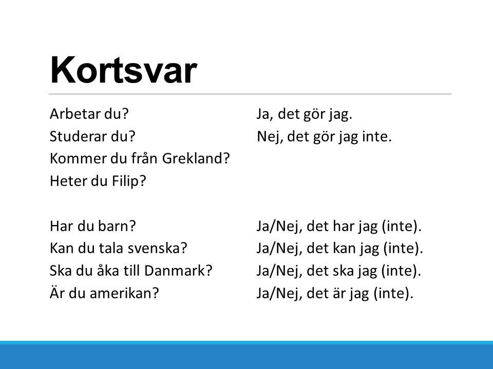 Kortsvar Arbetar du? Studerar du? Kommer du från Grekland? Heter du Filip? Har du barn? Kan du tala svenska? Ska du åka till Danmark? Är du amerikan?