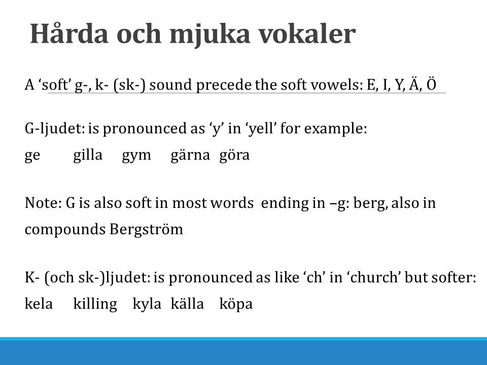 Hårda och mjuka vokaler A 'soft' g-, k- (sk-) sound precede the soft vowels: E, I, Y, Ä, Ö G-ljudet: is pronounced as 'y' in 'yell' for example: gegillagymgärnagöra Note: G is also soft in most words ending in –g: berg, also in compounds Bergström K- (och sk-)ljudet: is pronounced as like 'ch' in 'church' but softer: kelakilling kylakällaköpa