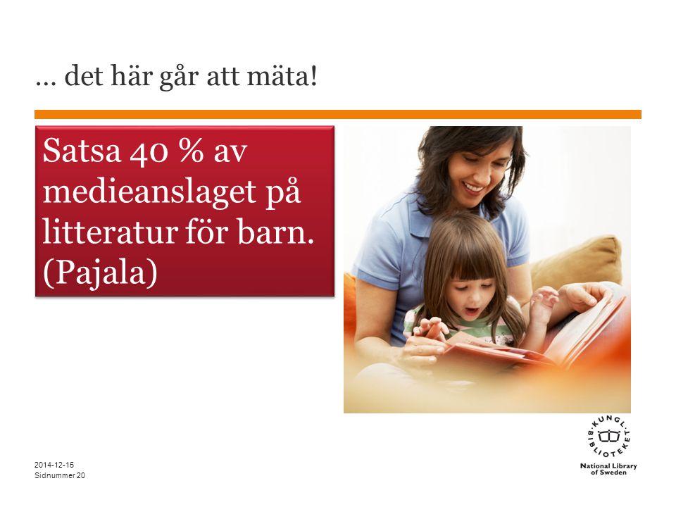 Sidnummer … det här går att mäta. 2014-12-15 20 Satsa 40 % av medieanslaget på litteratur för barn.