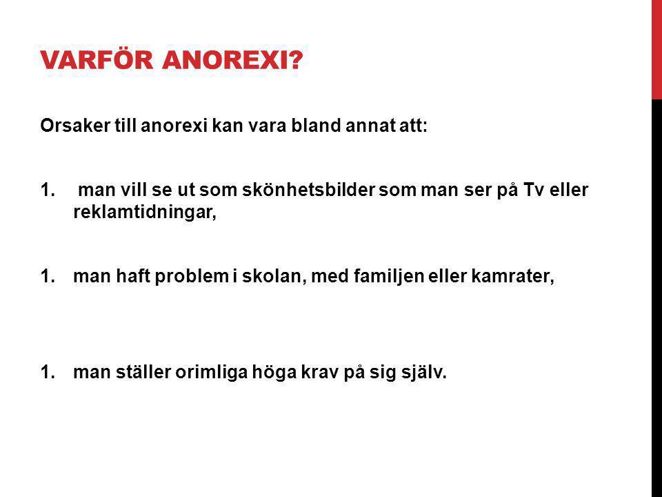 VARFÖR ANOREXI? Orsaker till anorexi kan vara bland annat att: 1. man vill se ut som skönhetsbilder som man ser på Tv eller reklamtidningar, 1.man haf