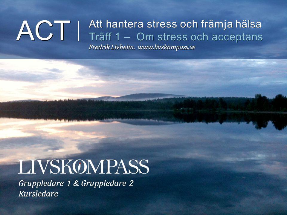 ACT Att hantera stress och främja hälsa Träff 1 – Om stress och acceptans Fredrik Livheim. www.livskompass.se Gruppledare 1 & Gruppledare 2 Kursledare