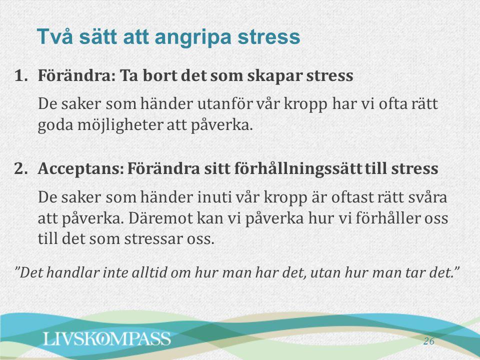 Två sätt att angripa stress 26 1.Förändra: Ta bort det som skapar stress De saker som händer utanför vår kropp har vi ofta rätt goda möjligheter att p
