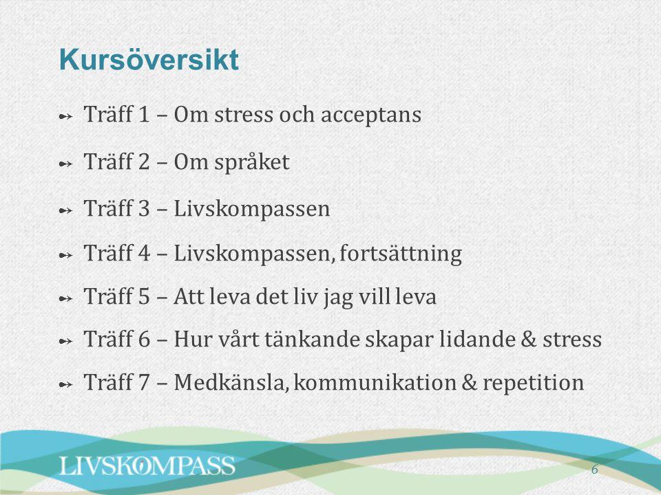 6 Kursöversikt ➻ ➻ Träff 1 – Om stress och acceptans ➻ ➻ Träff 2 – Om språket ➻ ➻ Träff 3 – Livskompassen ➻ ➻ Träff 4 – Livskompassen, fortsättning ➻