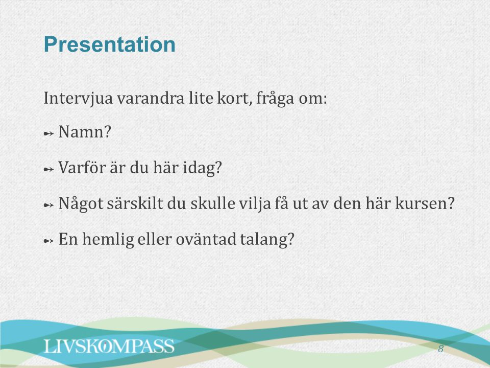 8 Presentation Intervjua varandra lite kort, fråga om: ➻ Namn? ➻ Varför är du här idag? ➻ Något särskilt du skulle vilja få ut av den här kursen? ➻ En
