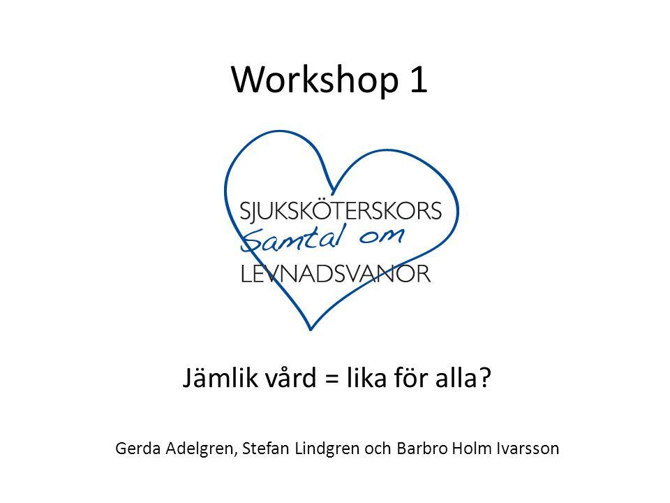 Workshop 1 Jämlik vård = lika för alla? Gerda Adelgren, Stefan Lindgren och Barbro Holm Ivarsson