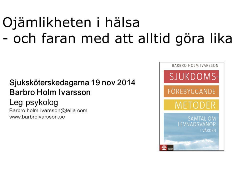 Ojämlikheten i hälsa - och faran med att alltid göra lika Sjuksköterskedagarna 19 nov 2014 Barbro Holm Ivarsson Leg psykolog Barbro.holm-ivarsson@teli
