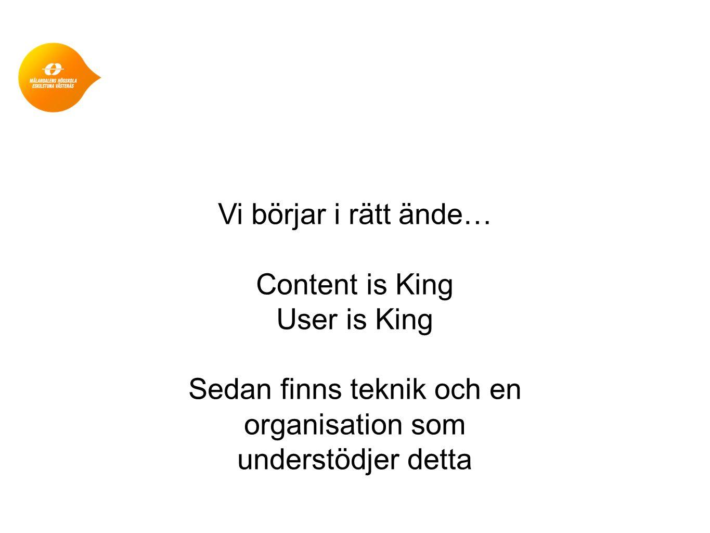 Vi börjar i rätt ände… Content is King User is King Sedan finns teknik och en organisation som understödjer detta