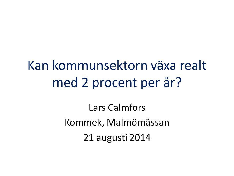 Kan kommunsektorn växa realt med 2 procent per år? Lars Calmfors Kommek, Malmömässan 21 augusti 2014