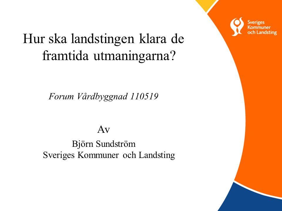 Hur ska landstingen klara de framtida utmaningarna? Forum Vårdbyggnad 110519 Av Björn Sundström Sveriges Kommuner och Landsting