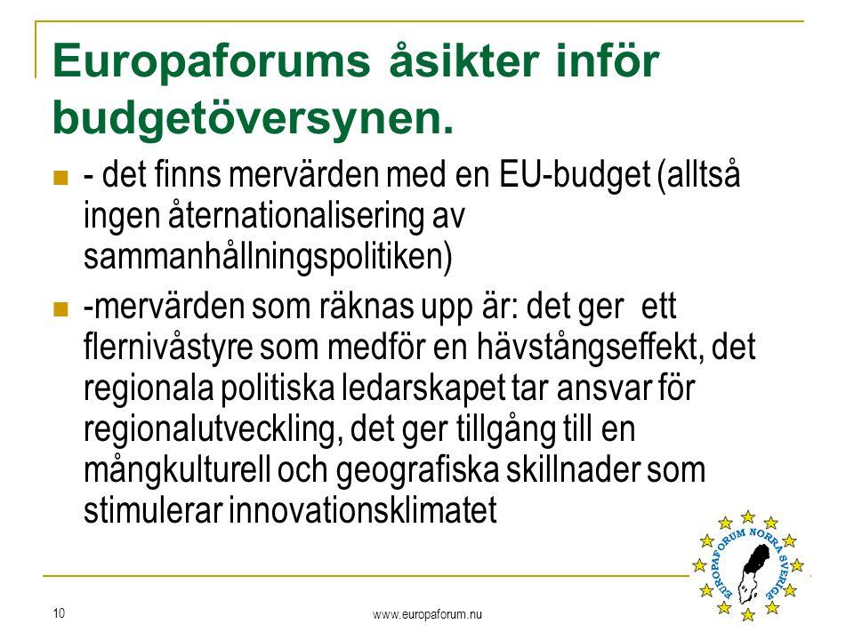 - det finns mervärden med en EU-budget (alltså ingen åternationalisering av sammanhållningspolitiken) -mervärden som räknas upp är: det ger ett flernivåstyre som medför en hävstångseffekt, det regionala politiska ledarskapet tar ansvar för regionalutveckling, det ger tillgång till en mångkulturell och geografiska skillnader som stimulerar innovationsklimatet www.europaforum.nu 10 Europaforums åsikter inför budgetöversynen.